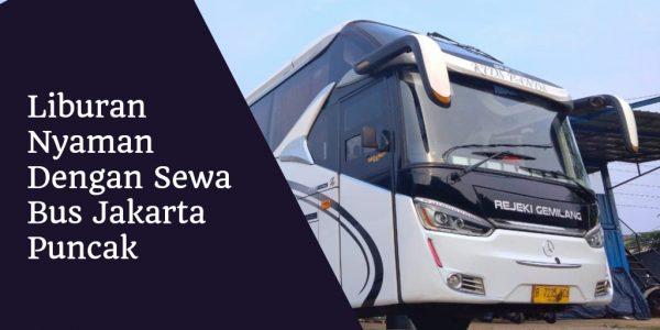 Buat Liburan Anda Nyaman Dengan Sewa Bus Jakarta Puncak