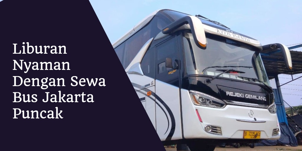 Liburan Nyaman Dengan Sewa Bus Jakarta Puncak